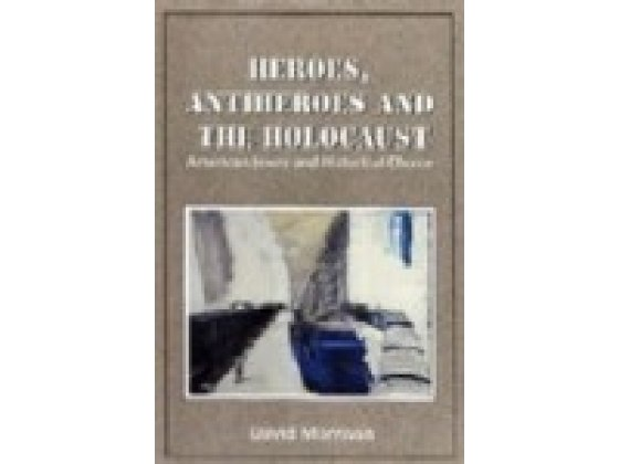 Heroes, Antiheroes and the Holocaust American Jewry and Historical Choice